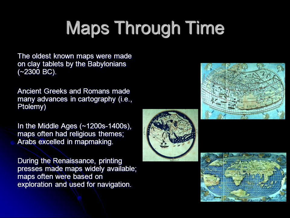 Maps Through Time The oldest known maps were made on clay tablets by the Babylonians (~2300 BC).