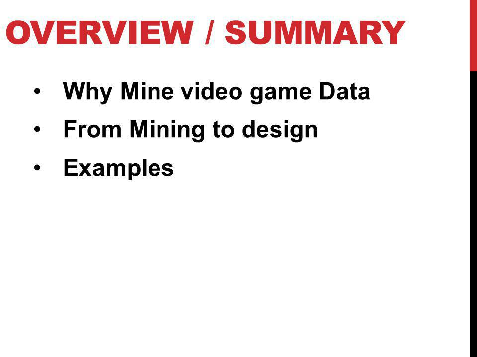 Overview / SUMMARY Why Mine video game Data From Mining to design