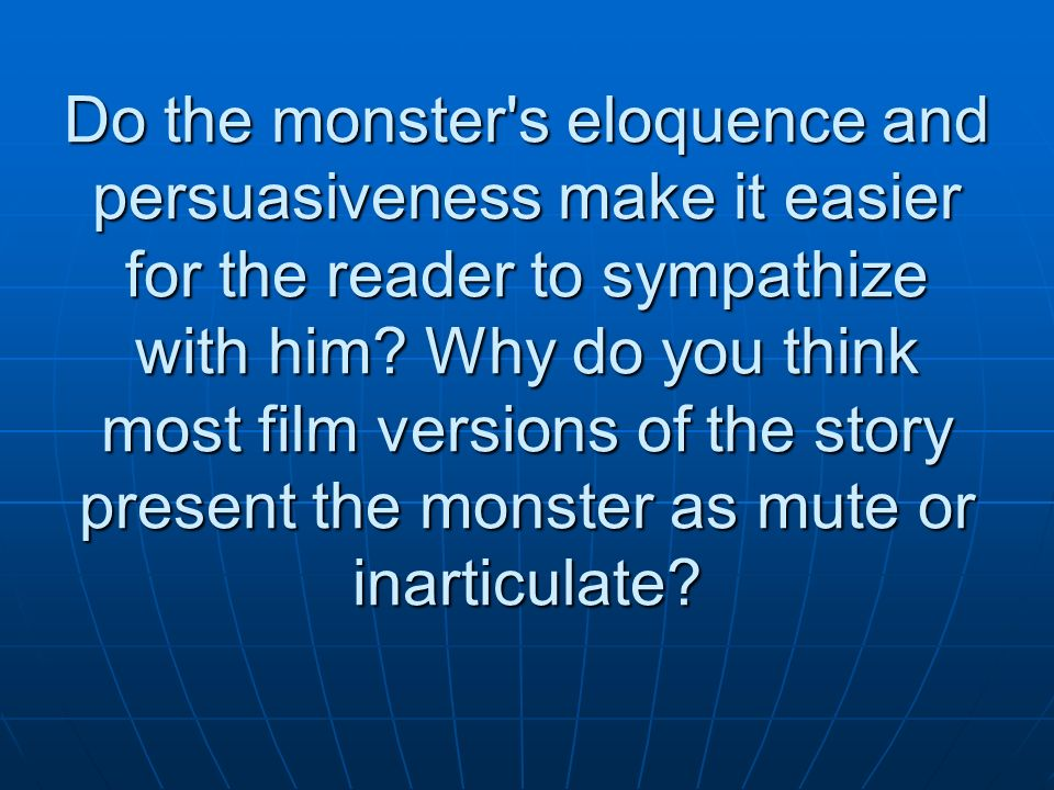 Do the monster s eloquence and persuasiveness make it easier for the reader to sympathize with him.