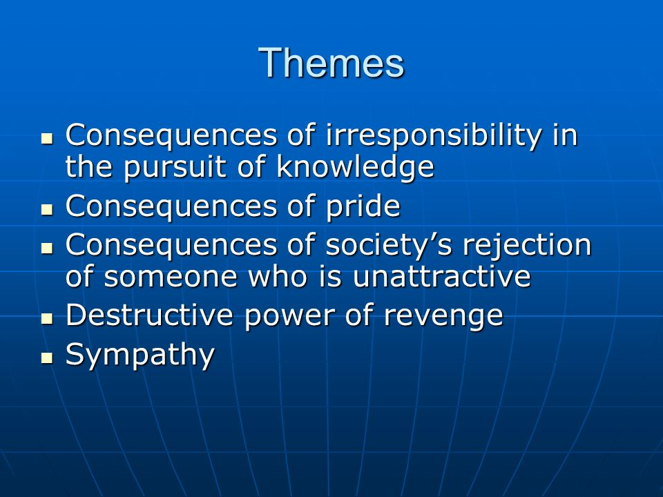 Themes Consequences of irresponsibility in the pursuit of knowledge