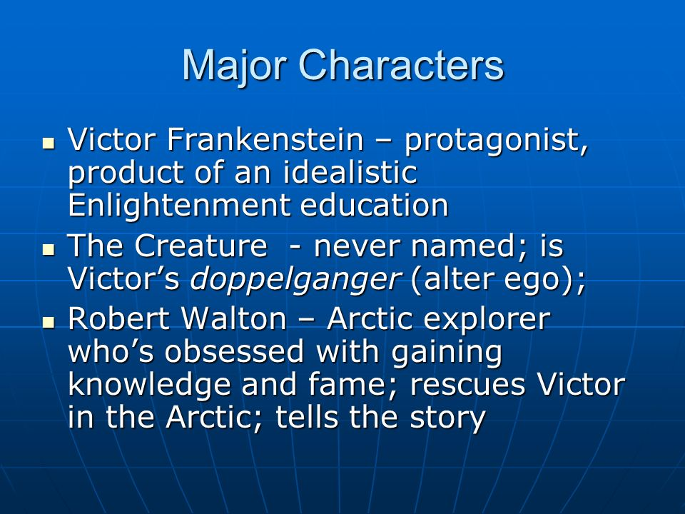 Major Characters Victor Frankenstein – protagonist, product of an idealistic Enlightenment education.