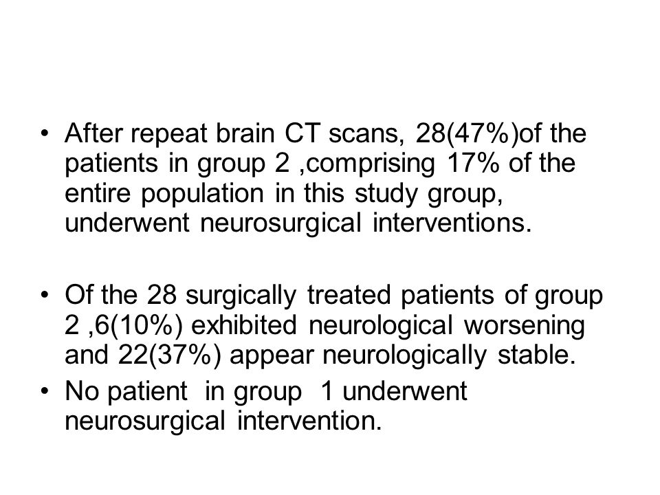 After repeat brain CT scans, 28(47%)of the patients in group 2 ,comprising 17% of the entire population in this study group, underwent neurosurgical interventions.