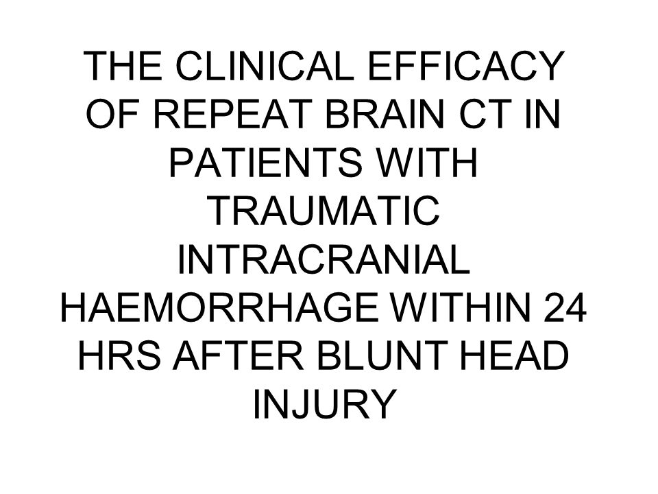 THE CLINICAL EFFICACY OF REPEAT BRAIN CT IN PATIENTS WITH TRAUMATIC INTRACRANIAL HAEMORRHAGE WITHIN 24 HRS AFTER BLUNT HEAD INJURY