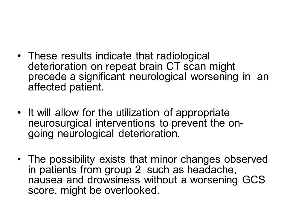 These results indicate that radiological deterioration on repeat brain CT scan might precede a significant neurological worsening in an affected patient.