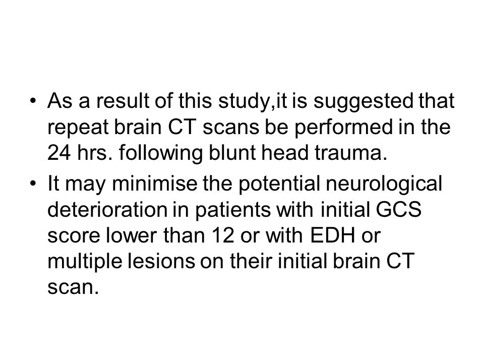 As a result of this study,it is suggested that repeat brain CT scans be performed in the 24 hrs. following blunt head trauma.