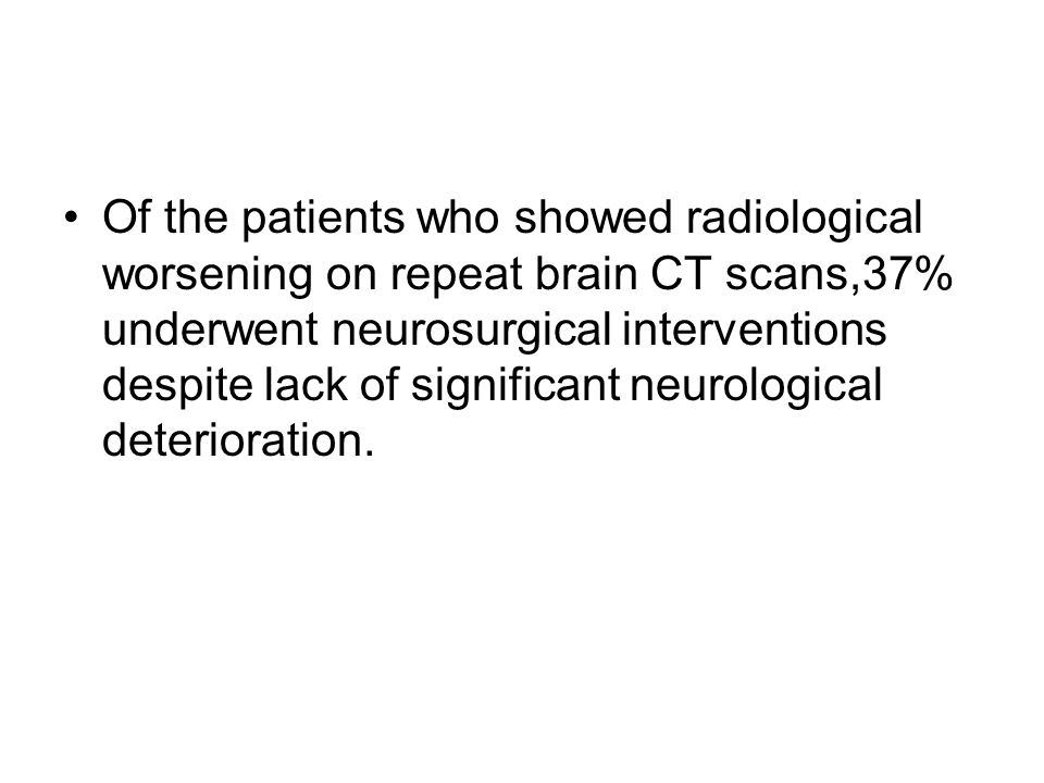 Of the patients who showed radiological worsening on repeat brain CT scans,37% underwent neurosurgical interventions despite lack of significant neurological deterioration.