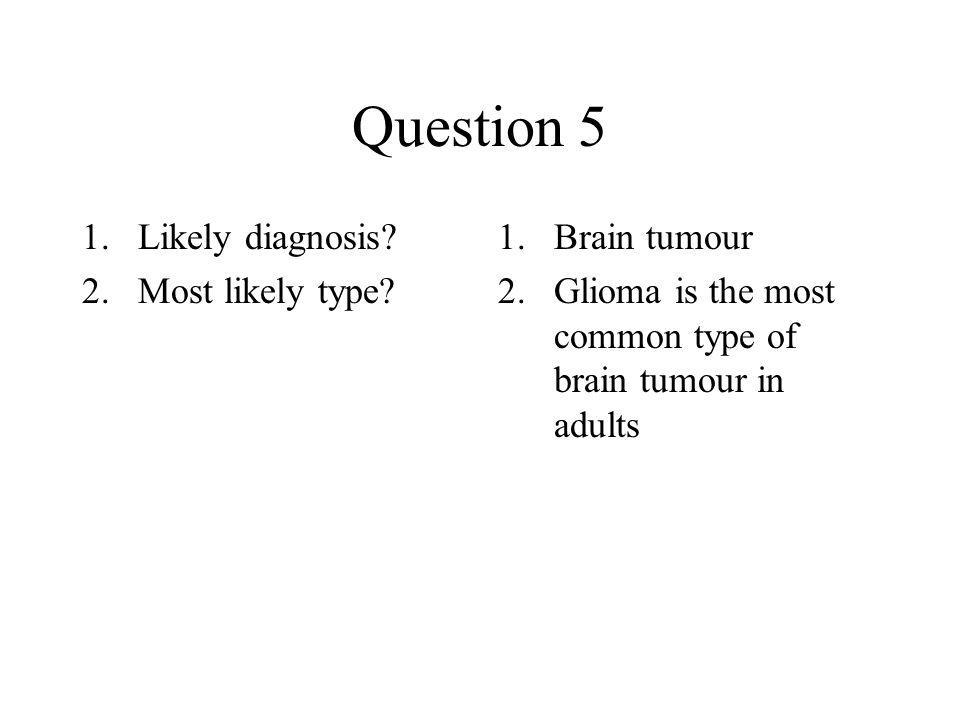 Question 5 Likely diagnosis Most likely type Brain tumour
