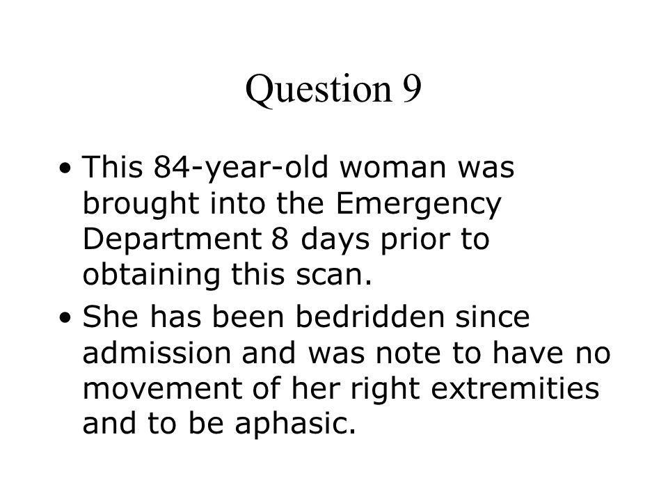 Question 9 This 84-year-old woman was brought into the Emergency Department 8 days prior to obtaining this scan.