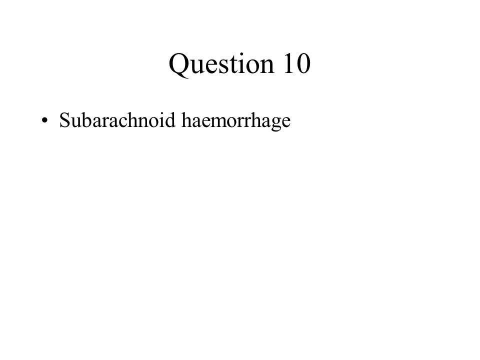 Question 10 Subarachnoid haemorrhage
