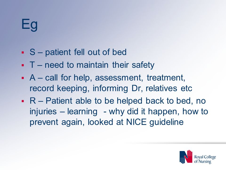 Eg S – patient fell out of bed T – need to maintain their safety