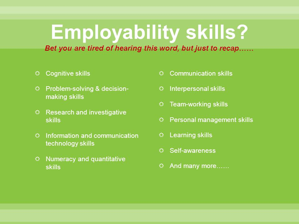 Employability skills Bet you are tired of hearing this word, but just to recap……