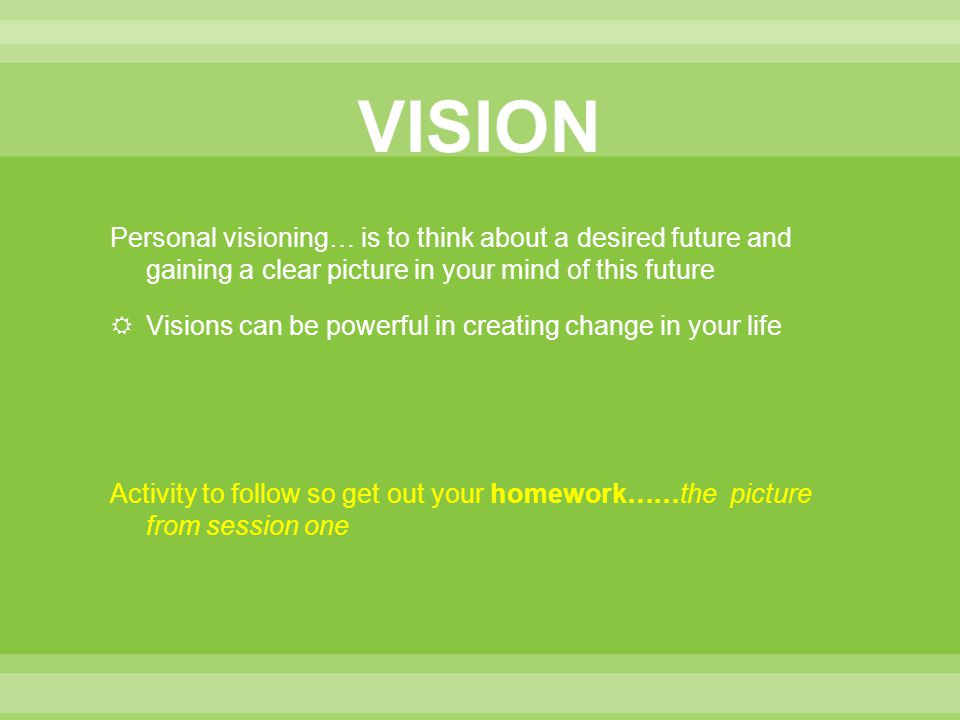 VISION Personal visioning… is to think about a desired future and gaining a clear picture in your mind of this future.