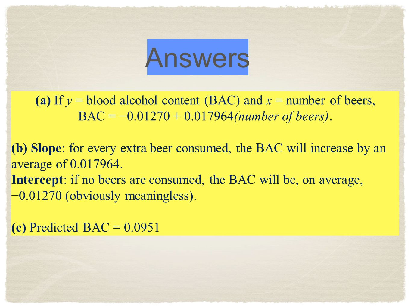 Answers (a) If y = blood alcohol content (BAC) and x = number of beers, BAC = −0.01270 + 0.017964(number of beers).