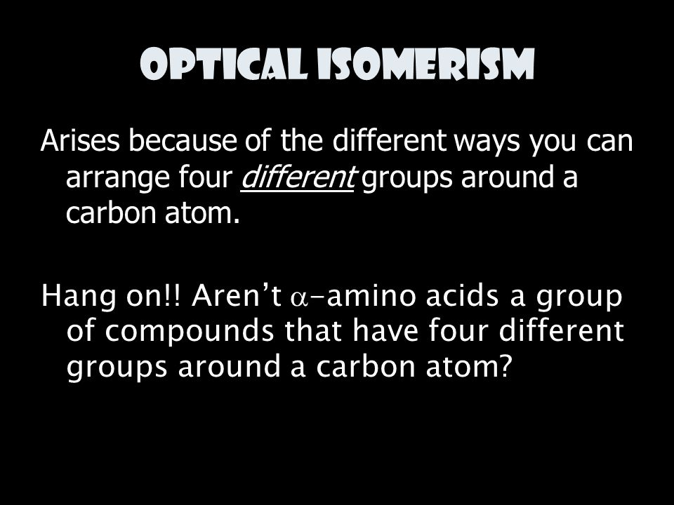 Optical Isomerism Arises because of the different ways you can arrange four different groups around a carbon atom.