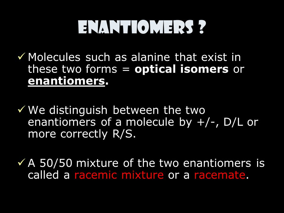 Enantiomers Molecules such as alanine that exist in these two forms = optical isomers or enantiomers.