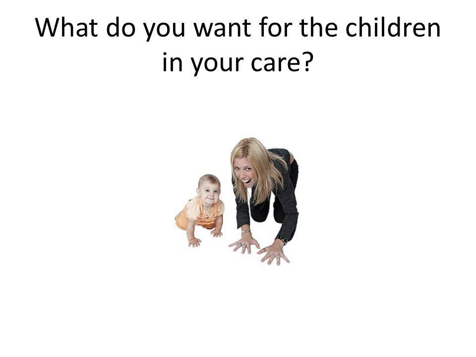 What do you want for the children in your care