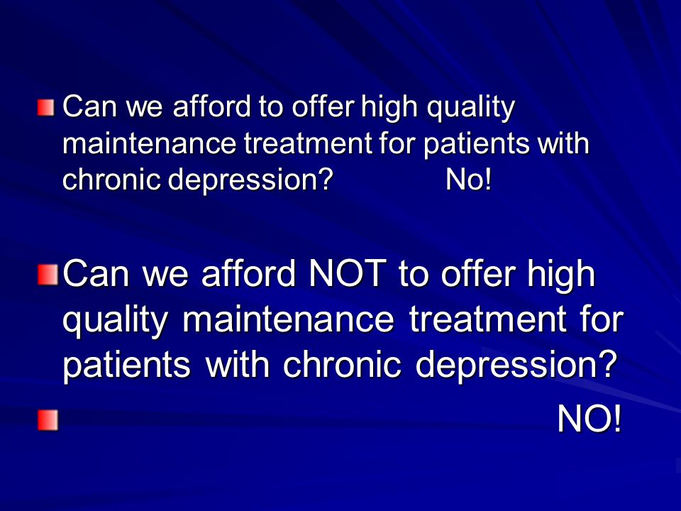 Can we afford to offer high quality maintenance treatment for patients with chronic depression No!
