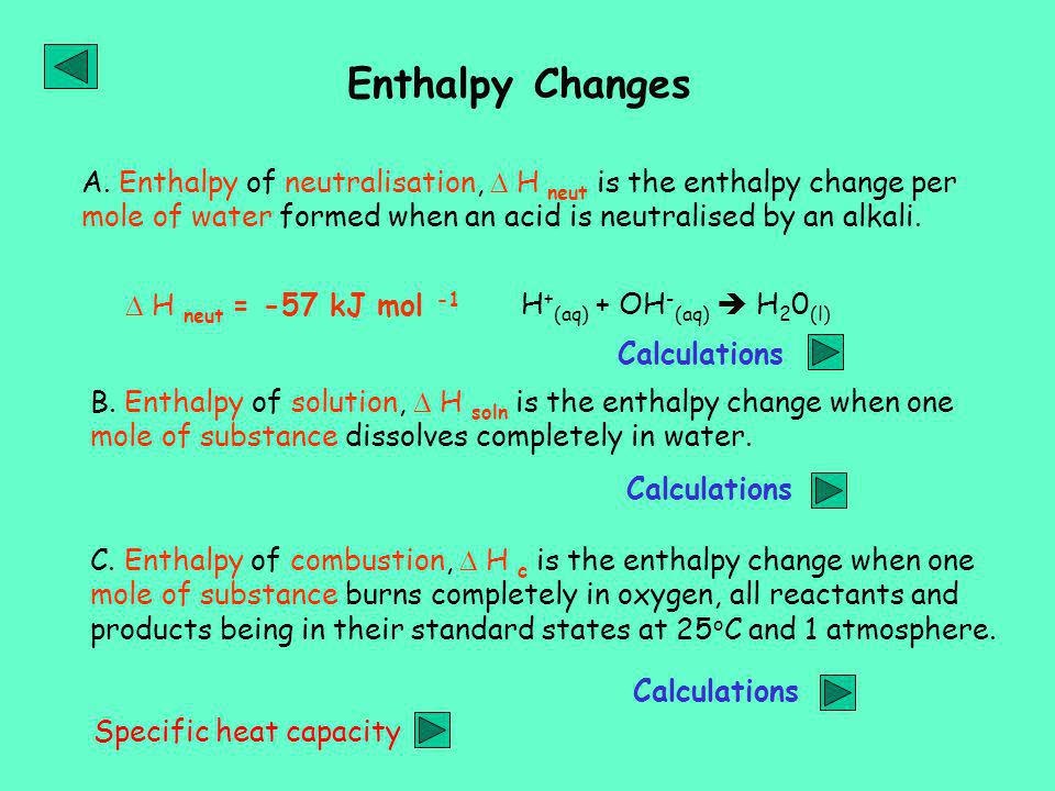 Enthalpy Changes A. Enthalpy of neutralisation,  H neut is the enthalpy change per mole of water formed when an acid is neutralised by an alkali.