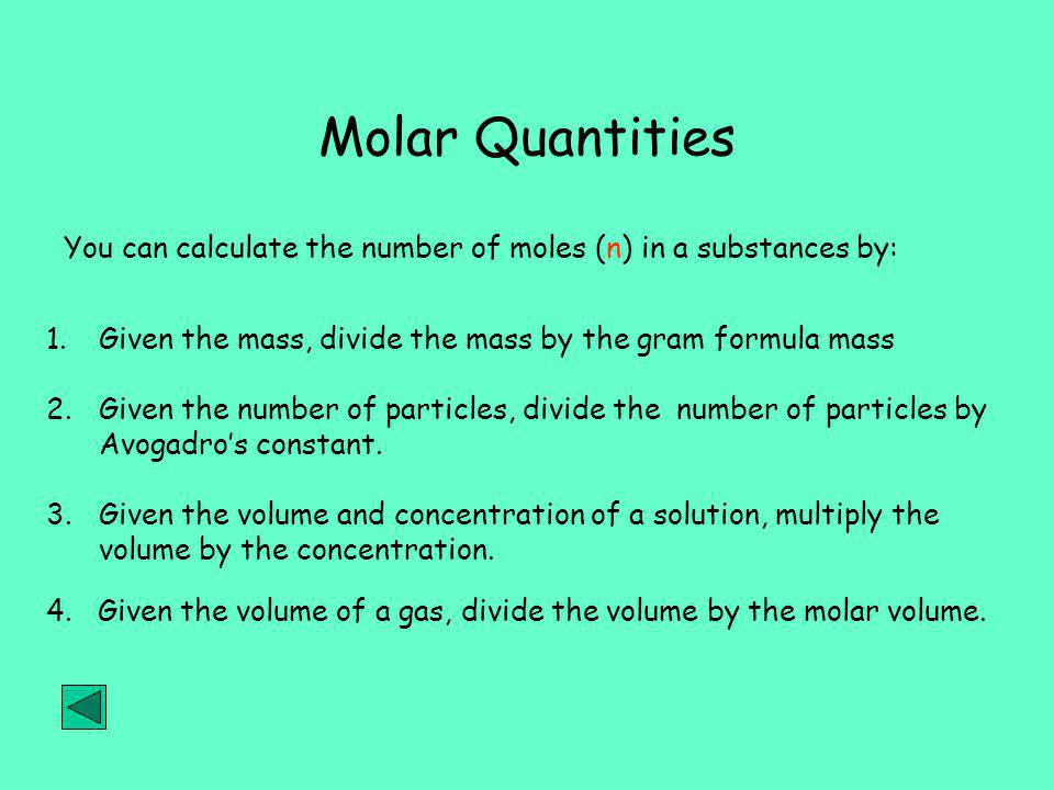 Molar Quantities You can calculate the number of moles (n) in a substances by: Given the mass, divide the mass by the gram formula mass.