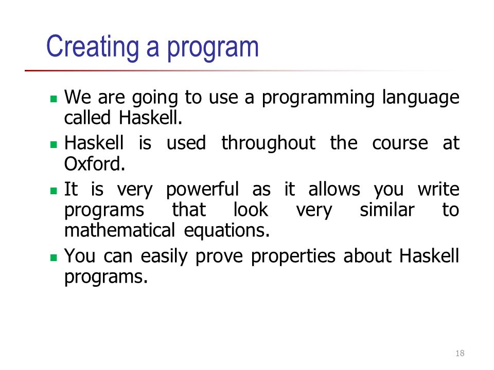 Creating a program We are going to use a programming language called Haskell. Haskell is used throughout the course at Oxford.