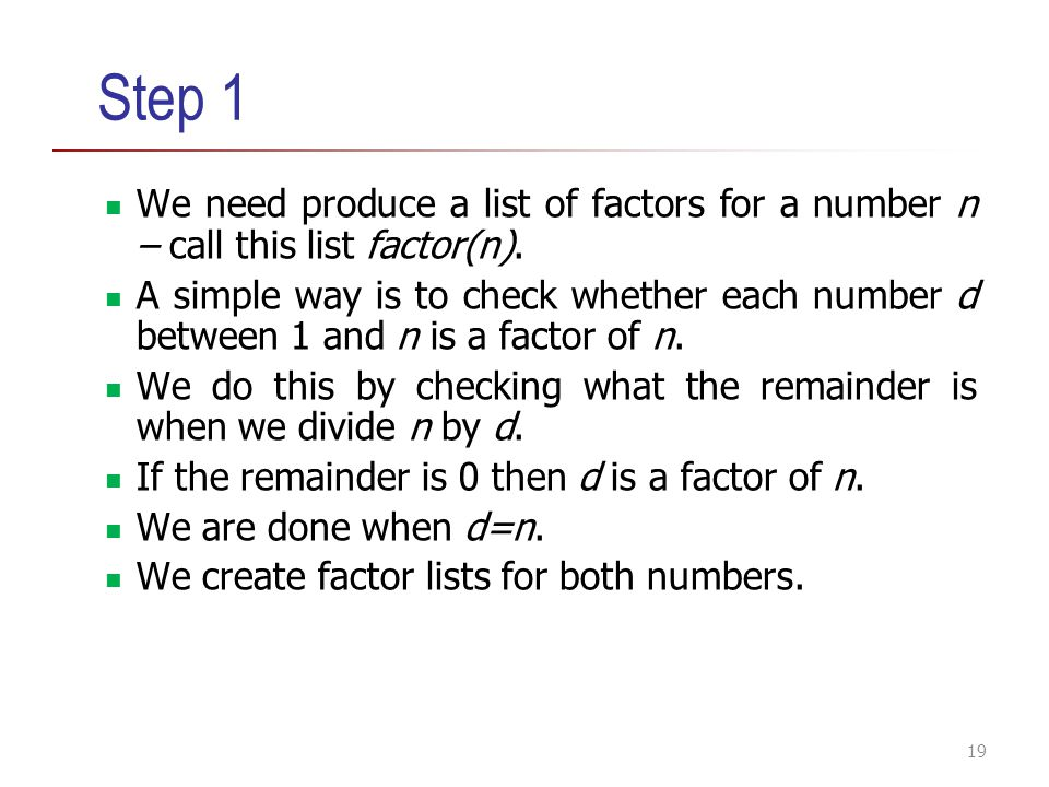 Step 1 We need produce a list of factors for a number n – call this list factor(n).