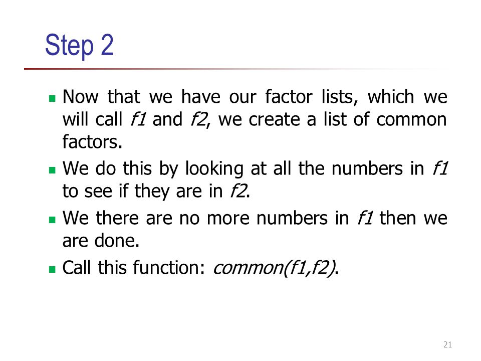 Step 2 Now that we have our factor lists, which we will call f1 and f2, we create a list of common factors.