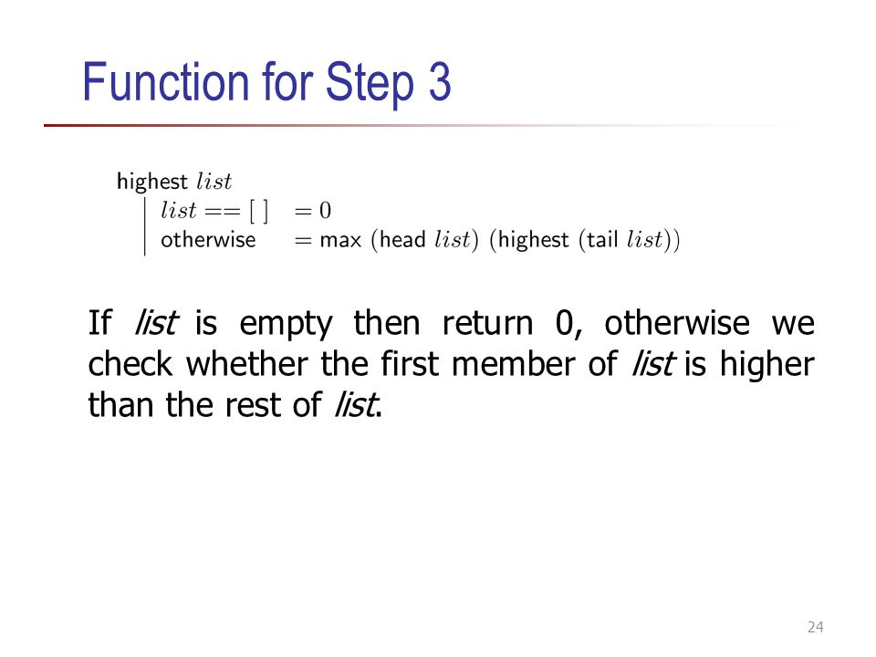 Function for Step 3 If list is empty then return 0, otherwise we check whether the first member of list is higher than the rest of list.