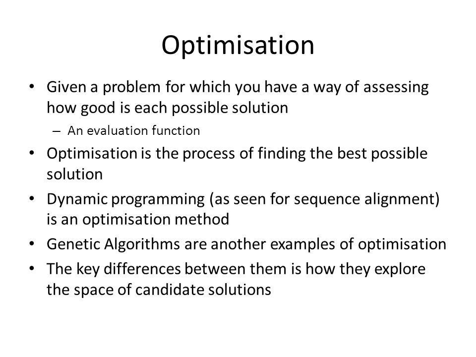 Optimisation Given a problem for which you have a way of assessing how good is each possible solution.