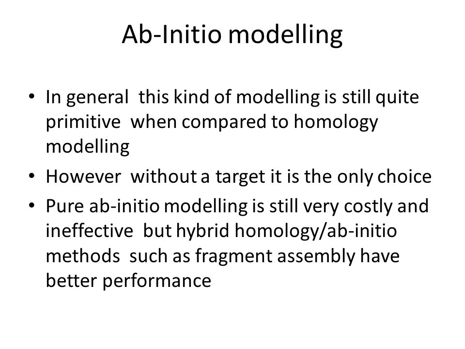 Ab-Initio modelling In general this kind of modelling is still quite primitive when compared to homology modelling.