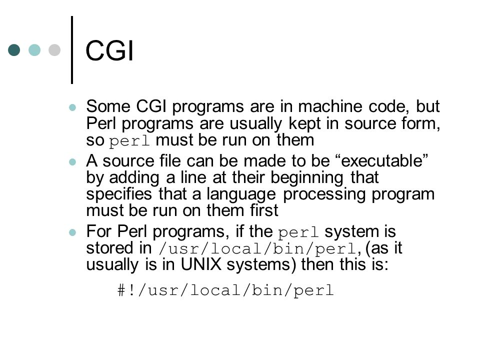 CGI Some CGI programs are in machine code, but Perl programs are usually kept in source form, so perl must be run on them.