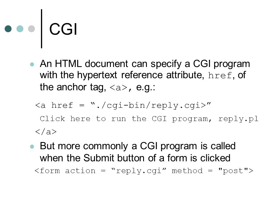 CGI An HTML document can specify a CGI program with the hypertext reference attribute, href, of the anchor tag, <a>, e.g.: