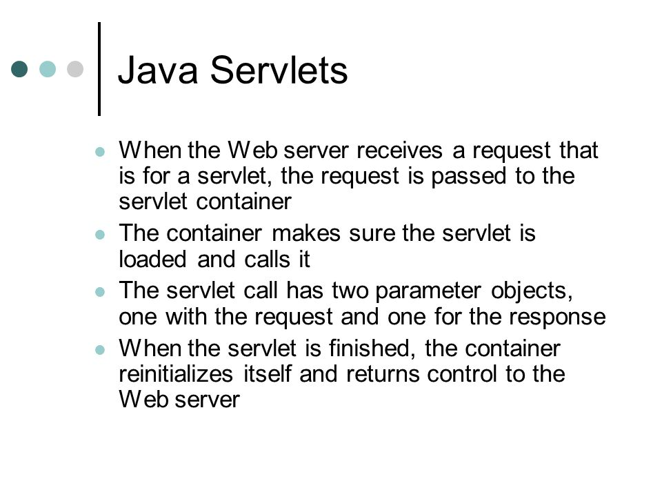 Java Servlets When the Web server receives a request that is for a servlet, the request is passed to the servlet container.
