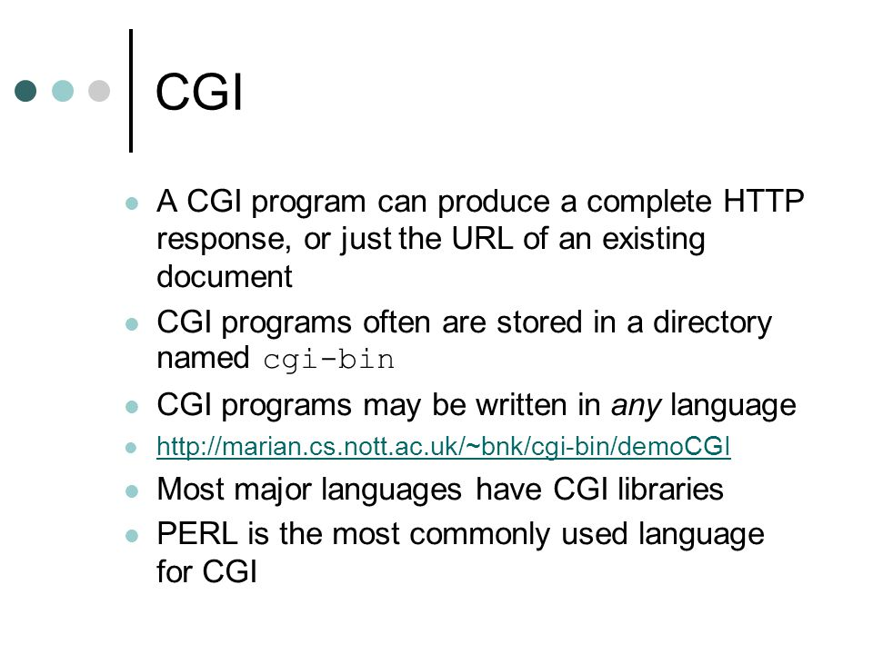 CGI A CGI program can produce a complete HTTP response, or just the URL of an existing document.