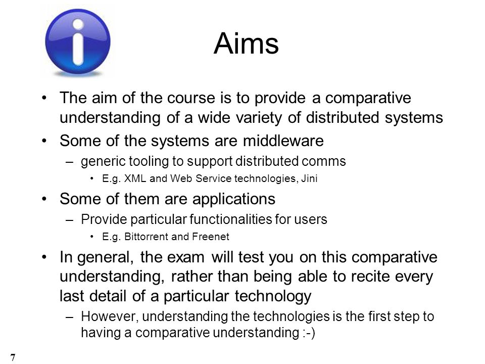 Aims The aim of the course is to provide a comparative understanding of a wide variety of distributed systems.