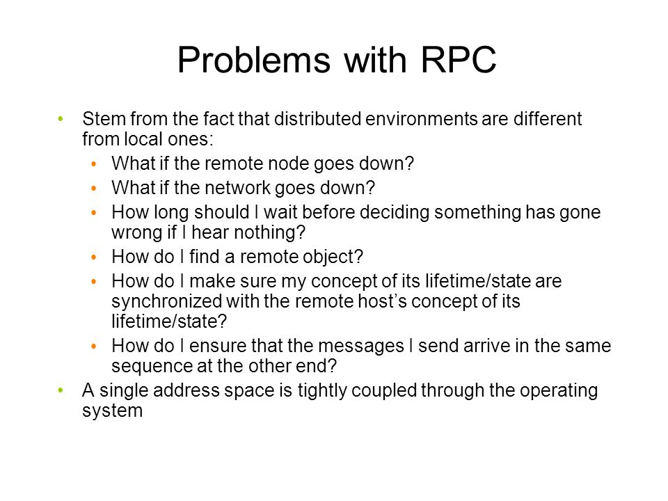 Problems with RPC Stem from the fact that distributed environments are different from local ones: What if the remote node goes down