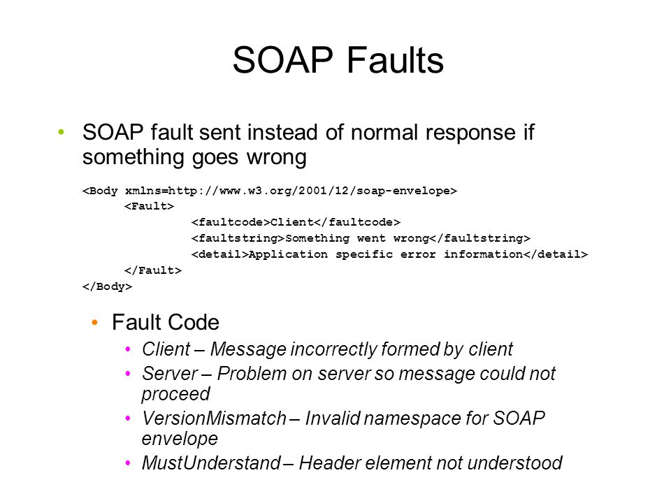 SOAP Faults SOAP fault sent instead of normal response if something goes wrong. <Body xmlns=http://www.w3.org/2001/12/soap-envelope>