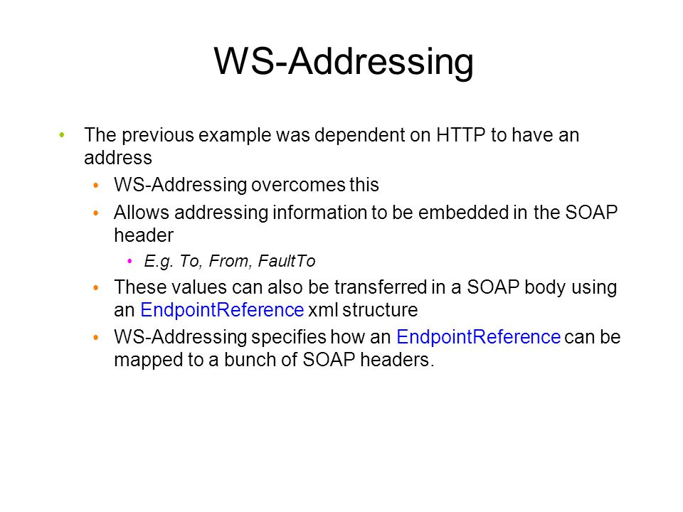 WS-Addressing The previous example was dependent on HTTP to have an address. WS-Addressing overcomes this.