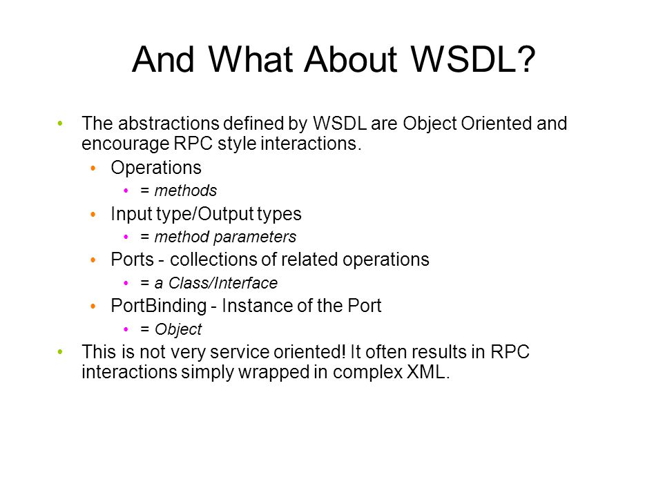 And What About WSDL The abstractions defined by WSDL are Object Oriented and encourage RPC style interactions.