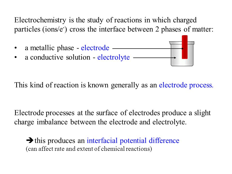 Electrochemistry is the study of reactions in which charged