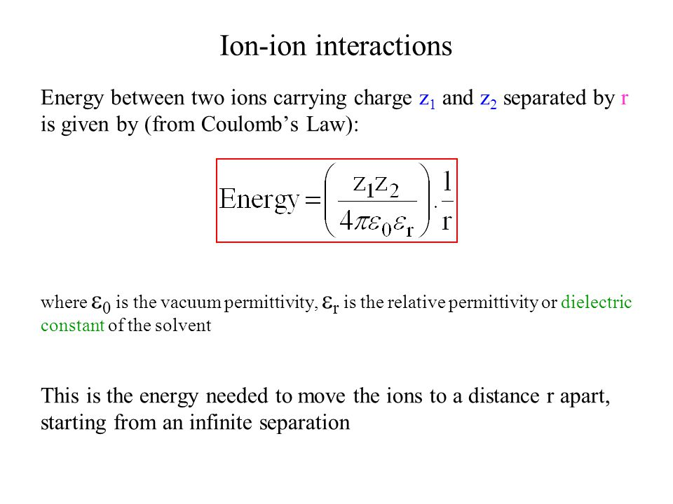 Ion-ion interactions Energy between two ions carrying charge z1 and z2 separated by r. is given by (from Coulomb's Law):