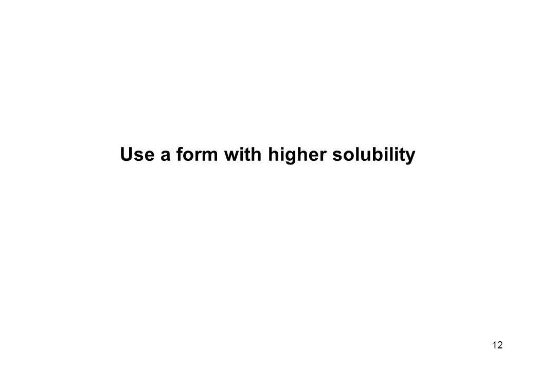 Use a form with higher solubility