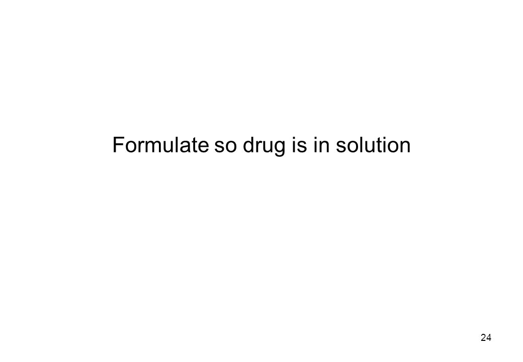 Formulate so drug is in solution