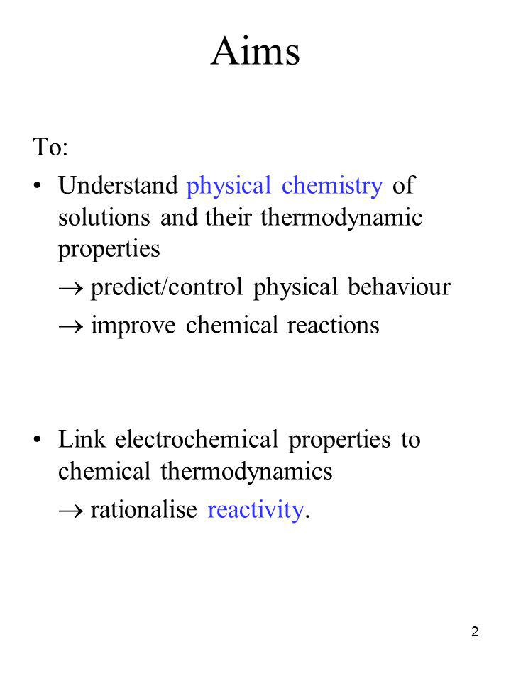 Aims To: Understand physical chemistry of solutions and their thermodynamic properties.  predict/control physical behaviour.
