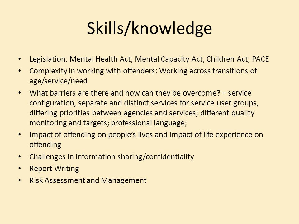 Skills/knowledge Legislation: Mental Health Act, Mental Capacity Act, Children Act, PACE.