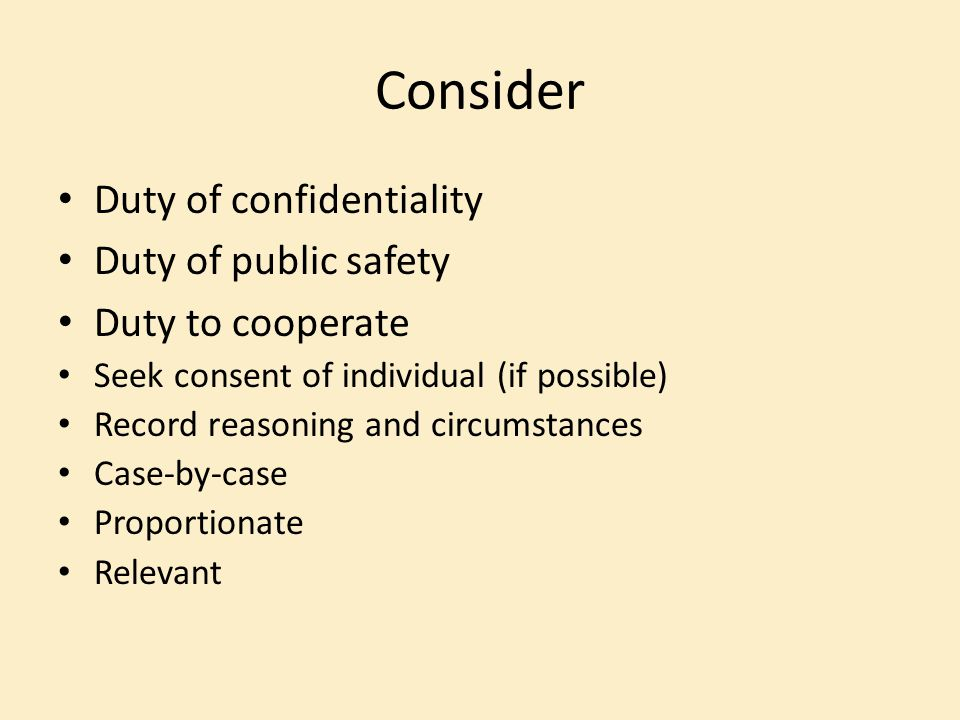 Consider Duty of confidentiality Duty of public safety
