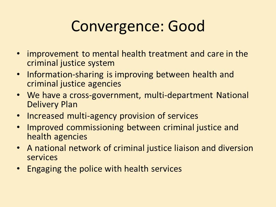 Convergence: Good improvement to mental health treatment and care in the criminal justice system.