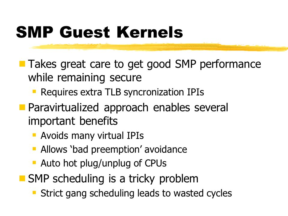 SMP Guest Kernels Takes great care to get good SMP performance while remaining secure. Requires extra TLB syncronization IPIs.