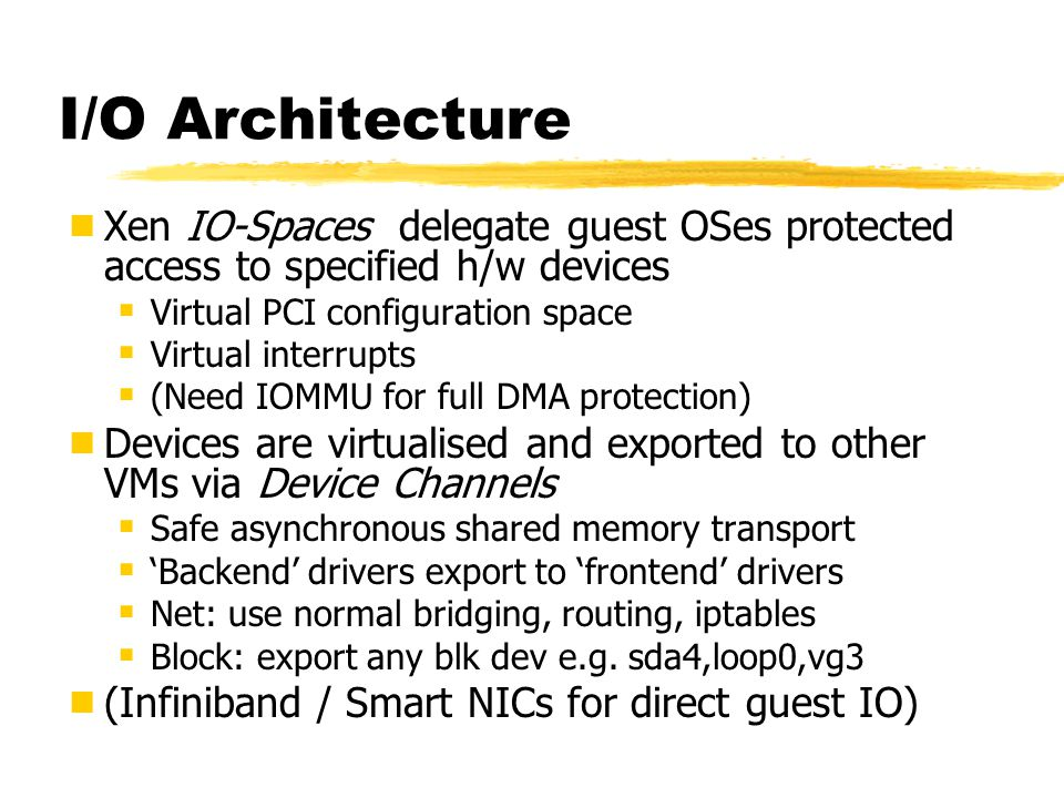 I/O Architecture Xen IO-Spaces delegate guest OSes protected access to specified h/w devices. Virtual PCI configuration space.