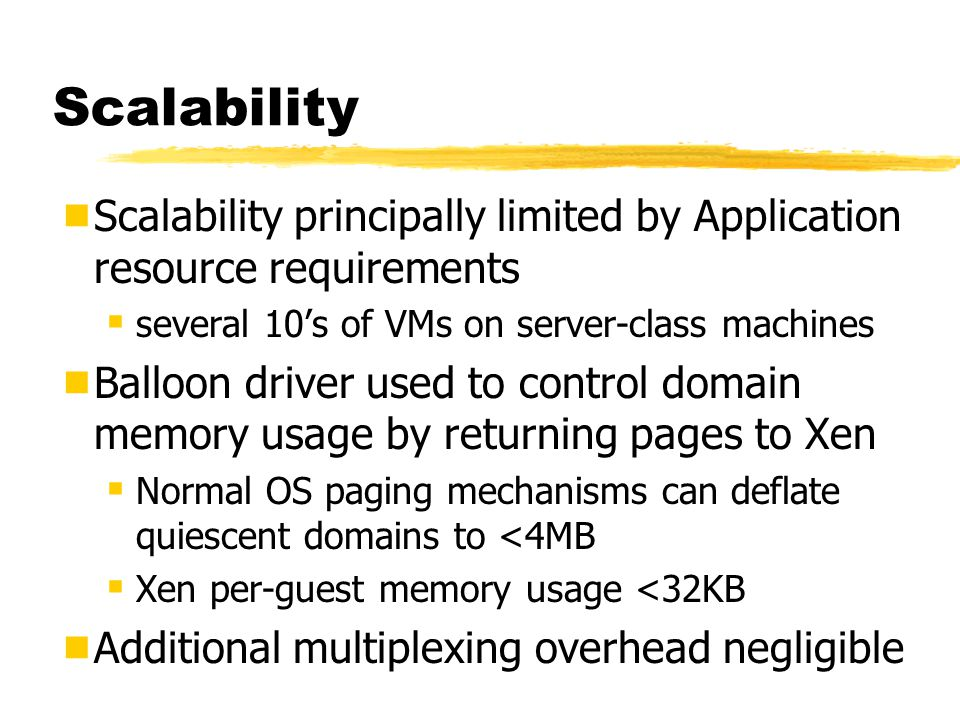 Scalability Scalability principally limited by Application resource requirements. several 10's of VMs on server-class machines.