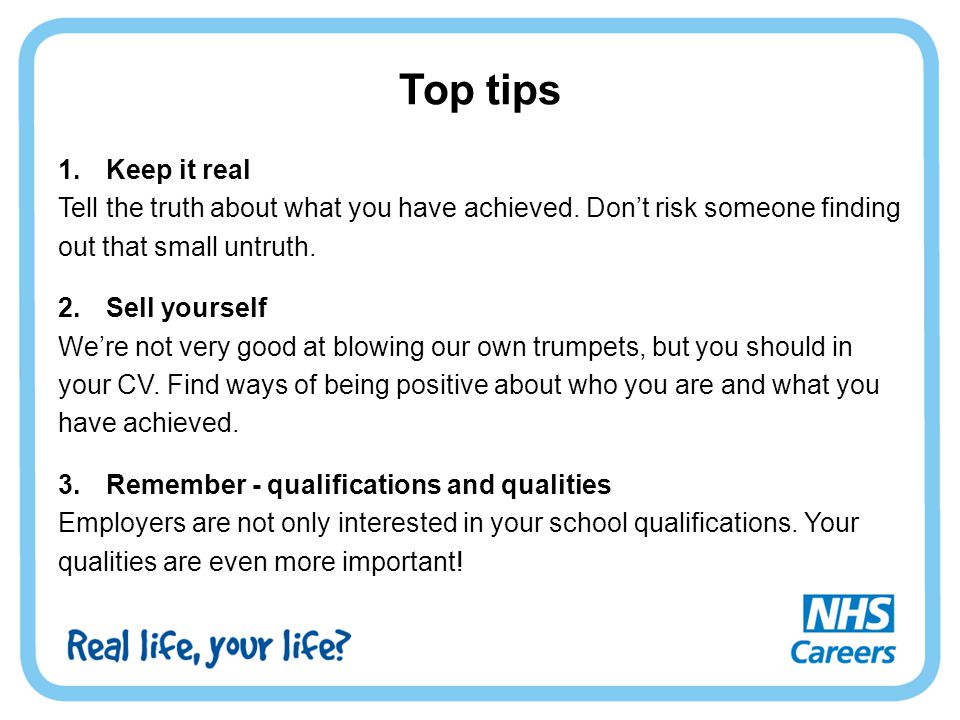 Top tips Keep it real. Tell the truth about what you have achieved. Don't risk someone finding. out that small untruth.